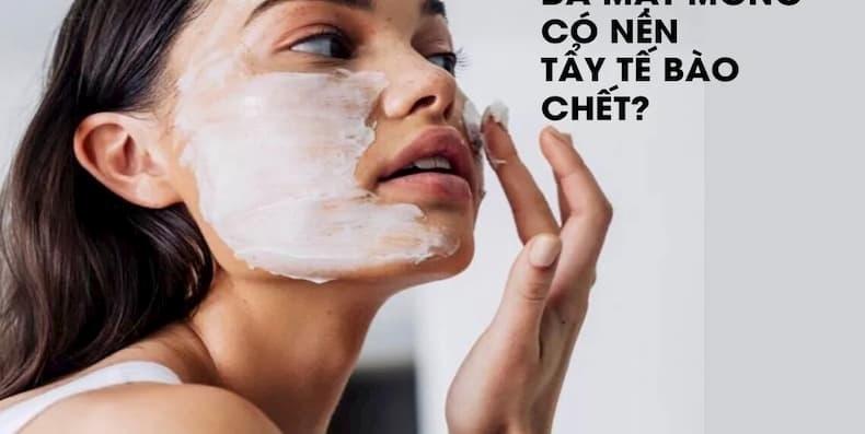 Da mặt mỏng có nên tẩy tế bào chết không? Đọc ngay kẻo lỡ